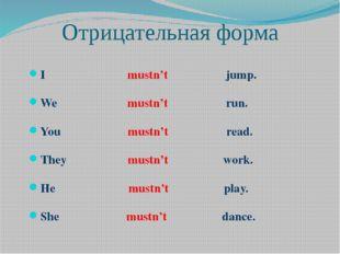 Отрицательная форма I mustn't jump. We mustn't run. You mustn't read. They mu