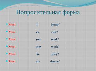 Вопросительная форма Must I jump? Must we run? Must you read ? Must they work