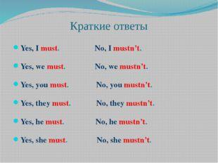 Краткие ответы Yes, I must. No, I mustn't. Yes, we must. No, we mustn't. Yes,