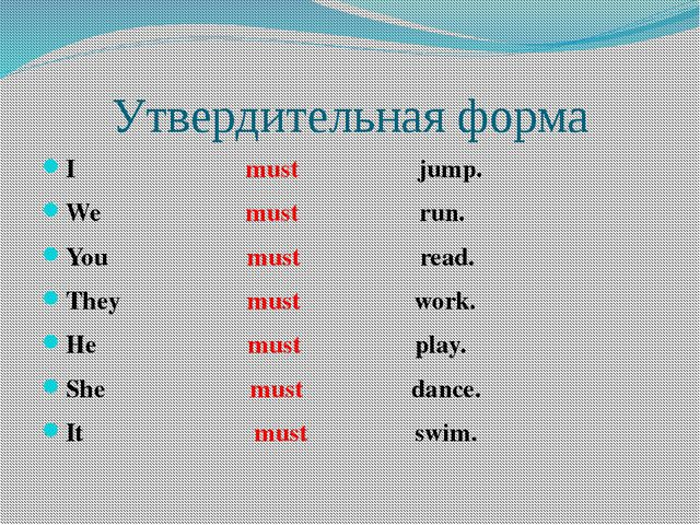 Утвердительная форма I must jump. We must run. You must read. They must work....