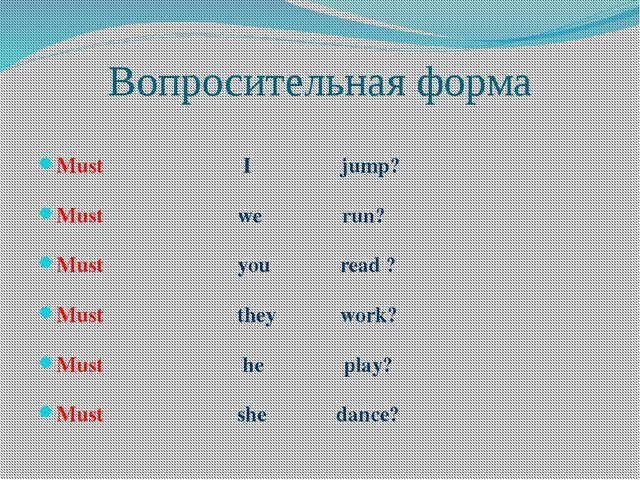 Вопросительная форма Must I jump? Must we run? Must you read ? Must they work...