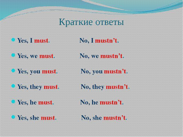 Краткие ответы Yes, I must. No, I mustn't. Yes, we must. No, we mustn't. Yes,...