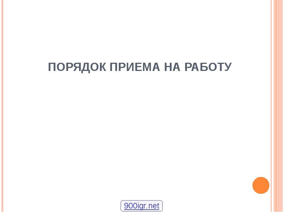 ПОРЯДОК ПРИЕМА НА РАБОТУ 900igr.net