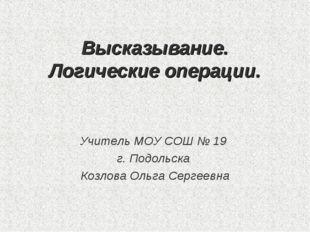Высказывание. Логические операции. Учитель МОУ СОШ № 19 г. Подольска Козлова