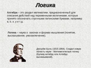 Логика Алгебра – это раздел математики, предназначенный для описания действий