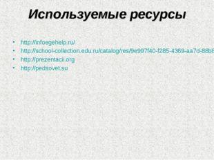 Используемые ресурсы http://infoegehelp.ru/ http://school-collection.edu.ru/c
