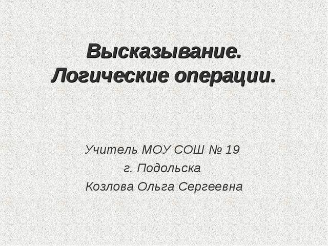 Высказывание. Логические операции. Учитель МОУ СОШ № 19 г. Подольска Козлова...