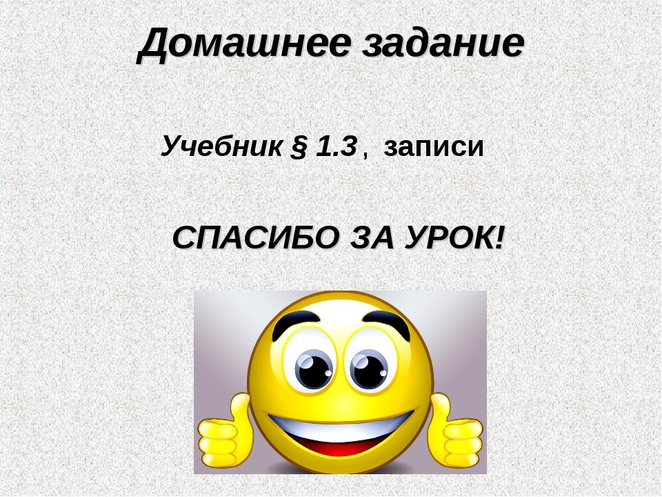 Домашнее задание Учебник § 1.3 , записи СПАСИБО ЗА УРОК!