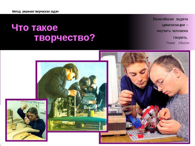 Что такое творчество? Метод решения творческих задач Важнейшая задача цивили...