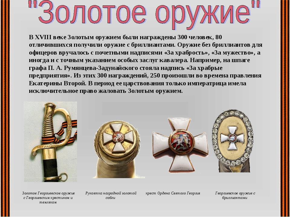 В XVIII веке Золотым оружием были награждены 300 человек, 80 отличившихся пол...