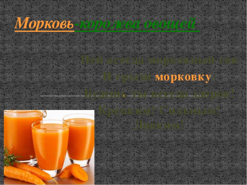 Пей всегда морковный сок И грызи морковку- Будешь ты всегда здоров! Крепким!...