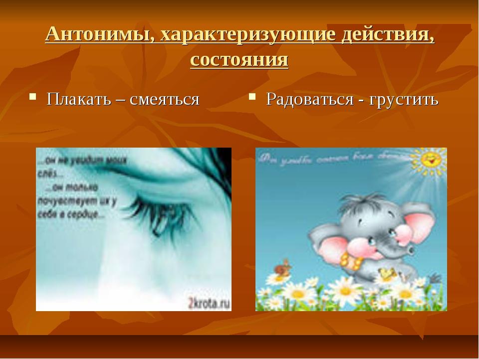 Антонимы, характеризующие действия, состояния Плакать – смеяться Радоваться -...