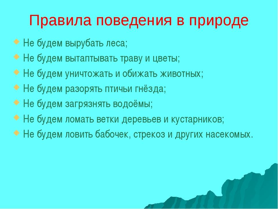 Правила поведения в природе Не будем вырубать леса; Не будем вытаптывать трав...