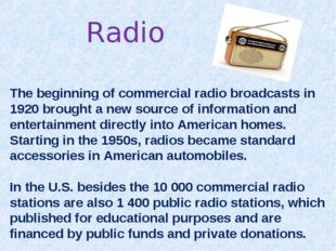 Radio The beginning of commercial radio broadcasts in 1920 brought a new sour