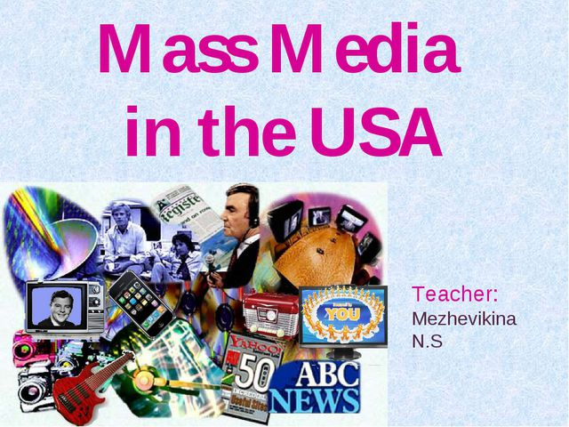Mass Media in the USA Teacher: Mezhevikina N.S