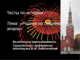 Тесты по истории. Тема: «Россия на современном этапе» Выполнила преподаватель