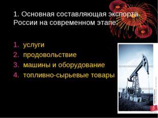 1. Основная составляющая экспорта России на современном этапе: услуги продово