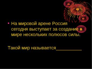 На мировой арене Россия сегодня выступает за создание в мире нескольких полюс