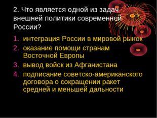 2. Что является одной из задач внешней политики современной России? интеграци