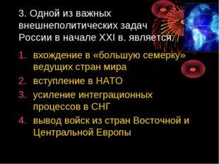 3. Одной из важных внешнеполитических задач России в начале XXI в. является:
