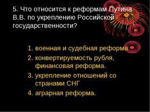 5. Что относится к реформам Путина В.В. по укреплению Российской государствен