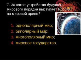 7. За какое устройство будущего мирового порядка выступает Россия на мировой