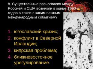 8. Существенные разногласия между Россией и США возникли в конце 1990-х годов