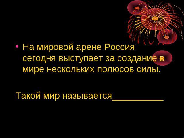 На мировой арене Россия сегодня выступает за создание в мире нескольких полюс...
