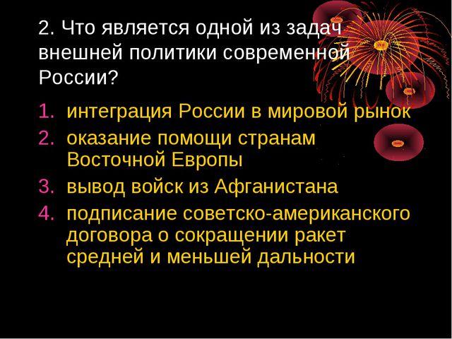 2. Что является одной из задач внешней политики современной России? интеграци...