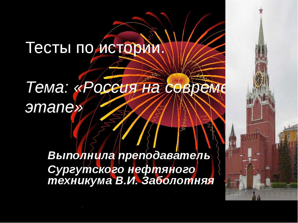 Тесты по истории. Тема: «Россия на современном этапе» Выполнила преподаватель...