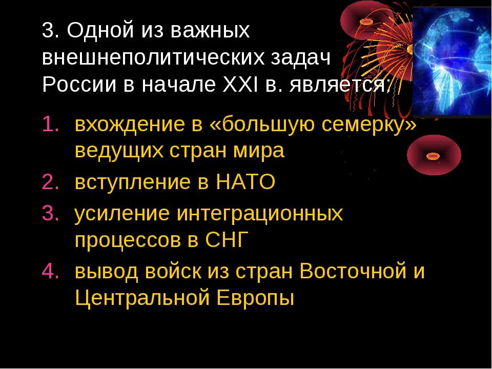 3. Одной из важных внешнеполитических задач России в начале XXI в. является:...