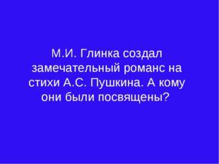 М.И. Глинка создал замечательный романс на стихи А.С. Пушкина. А кому они бы