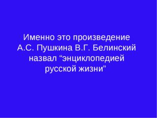 """Именно это произведение А.С.Пушкина В.Г.Белинский назвал """"энциклопедией рус"""