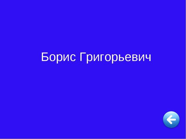 Борис Григорьевич