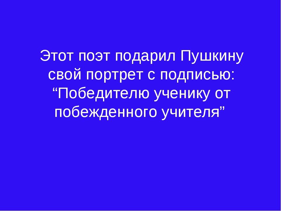 """Этот поэт подарил Пушкину свой портрет с подписью: """"Победителю ученику от поб..."""