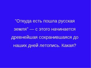 """""""Откуда есть пошла русская земля"""" — с этого начинается древнейшая сохранившая"""