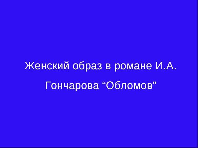 """Женский образ в романе И.А. Гончарова """"Обломов"""""""