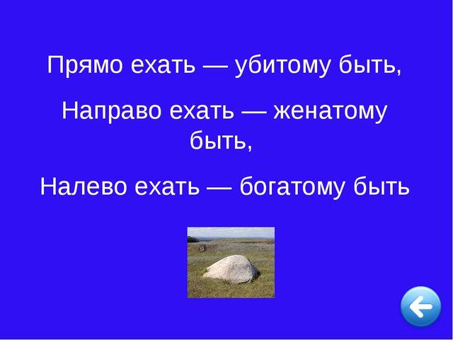 Прямо ехать — убитому быть, Направо ехать — женатому быть, Налево ехать — бог...
