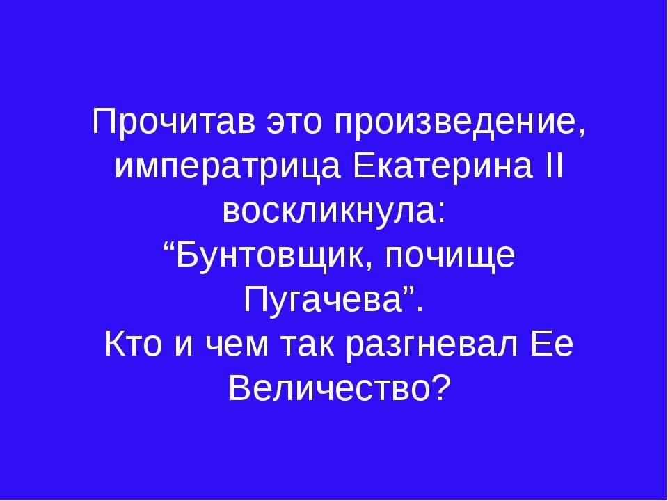 """Прочитав это произведение, императрица Екатерина II воскликнула: """"Бунтовщик,..."""