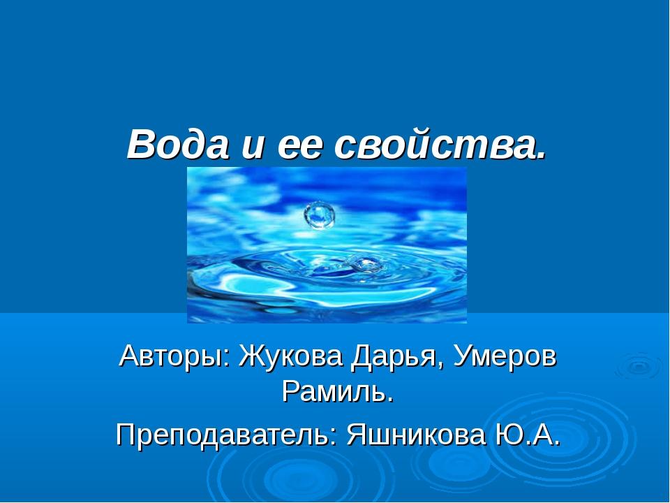 Вода и ее свойства. Авторы: Жукова Дарья, Умеров Рамиль. Преподаватель: Яшни...