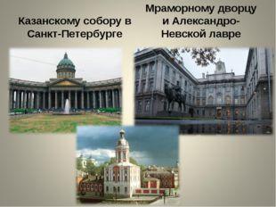 Казанскому собору в Санкт-Петербурге Мраморному дворцу и Александро-Невской л