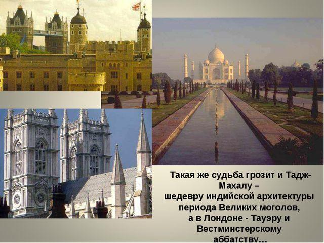 Такая же судьба грозит и Тадж-Махалу – шедевру индийской архитектуры периода...