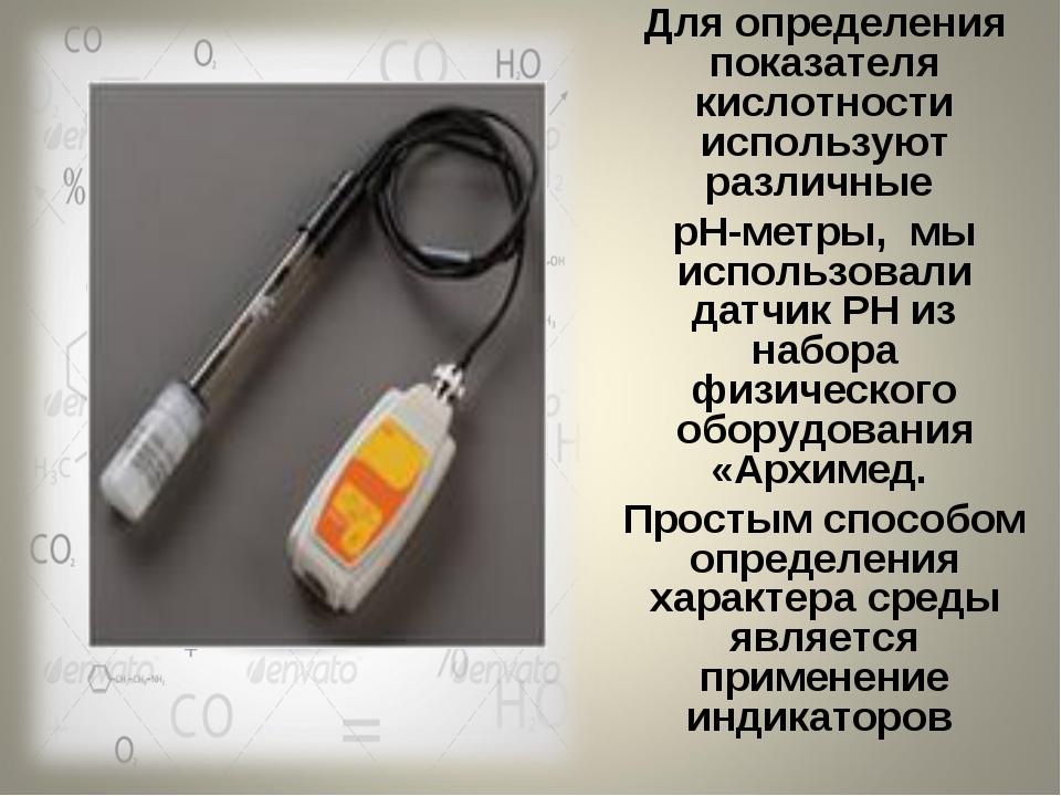 Для определения показателя кислотности используют различные рН-метры, мы испо...
