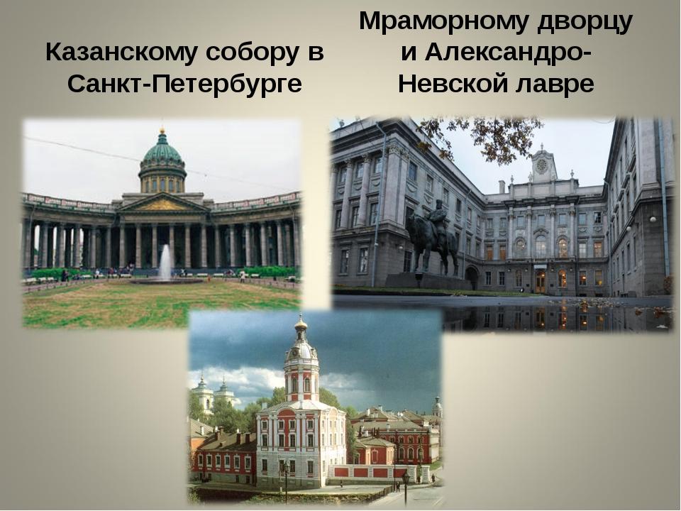 Казанскому собору в Санкт-Петербурге Мраморному дворцу и Александро-Невской л...