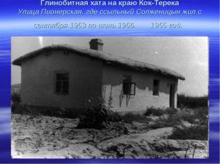 Глинобитная хата на краю Кок-Терека Улица Пионерская, где ссыльный Солженицын