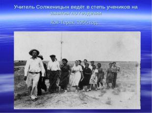 Учитель Солженицын ведёт в степь учеников на занятия по геодезии Кок-Терек, 1