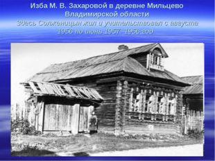 Изба М. В. Захаровой в деревне Мильцево Владимирской области Здесь Солженицы