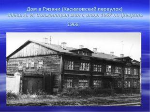 Дом в Рязани (Касимовский переулок) Здесь А. И. Солженицын жил с июля 1957 п