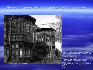 Дом в Кисловодске, где родился А.И. Солженицын Принадлежал тёте писателя, Ири