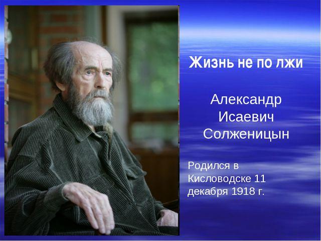 Жизнь не по лжи Александр Исаевич Солженицын Родился в Кисловодске 11 декабр...